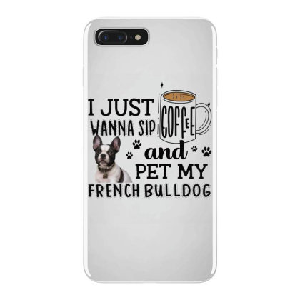 I Just Wanna Sip Coffee And Pet My French Bulldog Iphone 7 Plus Case Designed By Vip.pro123