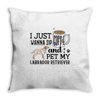 I Just Wanna Sip Coffee And Pet My Labrador Retriever Throw Pillow Designed By Vip.pro123
