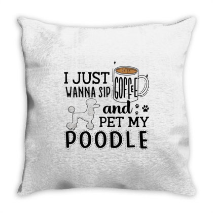 I Just Wanna Sip Coffee And Pet My Poodle Throw Pillow Designed By Vip.pro123
