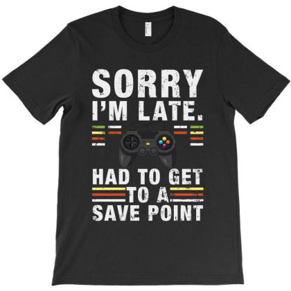 Sorry I'm Late Had To Get To A Save Point T-shirt Designed By Sengul