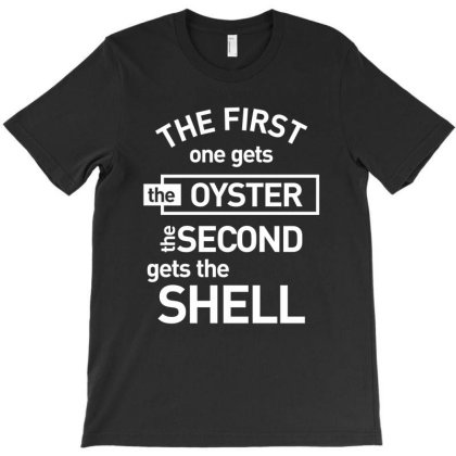 The First One Gets The Oyster The Second Gets The Shell T-shirt Designed By Cidolopez
