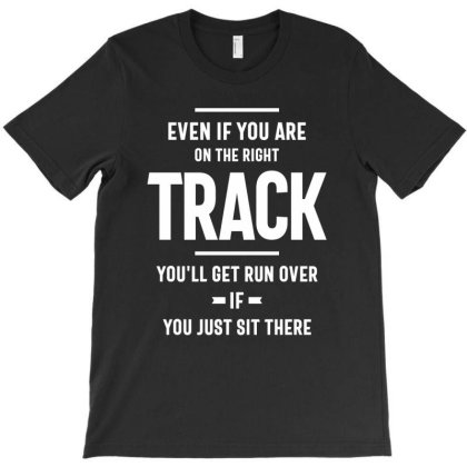 Even If You Are On The Right Track You'll Get Run Over If You Just Sit T-shirt Designed By Cidolopez