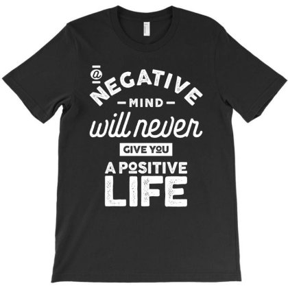 A Negative Mind Will Never Give You A Positive Life T-shirt Designed By Cidolopez
