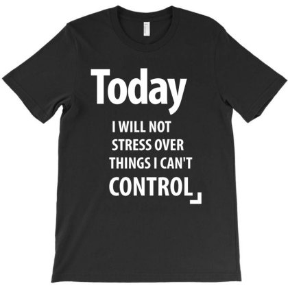 Today I Will Not Stress Over Things I Can't Control T-shirt Designed By Cidolopez