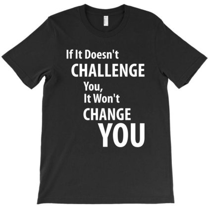 If It Doesn't Challenge You, It Won't Change You T-shirt Designed By Cidolopez