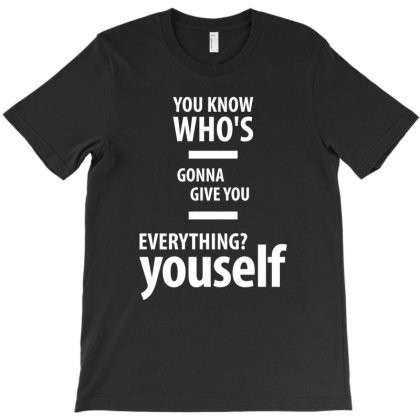 You Know Who's Gonna Give You Everything? Yourself T-shirt Designed By Cidolopez