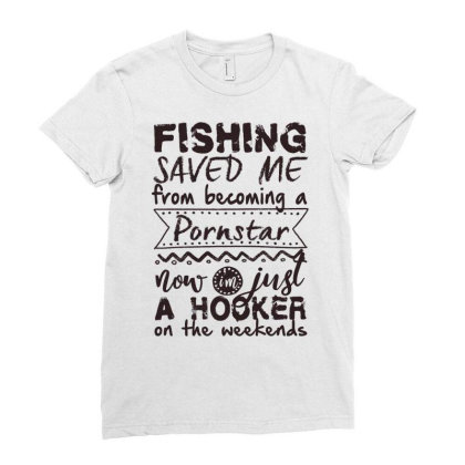 Fishing Saved Me From Becoming A Pornstar Now Im Just A Hooker On The Ladies Fitted T-shirt Designed By Vip.pro123