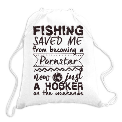 Fishing Saved Me From Becoming A Pornstar Now Im Just A Hooker On The Drawstring Bags Designed By Vip.pro123
