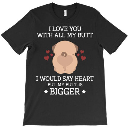 I Love You With All My Butt I Would Say Heart But My Butt Is Bigger Pu T-shirt Designed By Vip.pro123