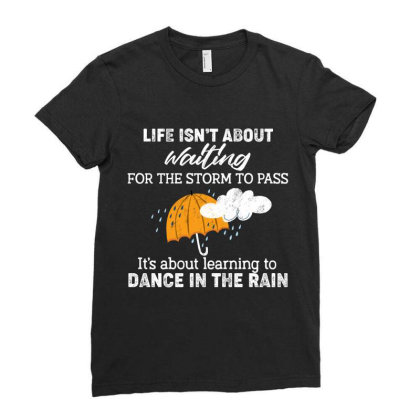 Life Isn't About Waiting For The Storm To Pass It's About Learning To Ladies Fitted T-shirt Designed By Vip.pro123