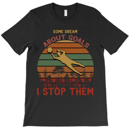 Some Dream About Goals I Stop Them T-shirt Designed By Bettercallsaul