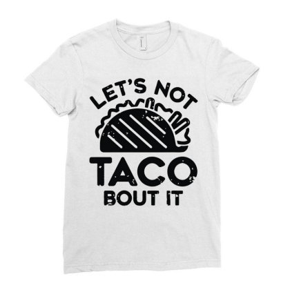 Lets Not Taco Bout It Ladies Fitted T-shirt Designed By Fanshirt