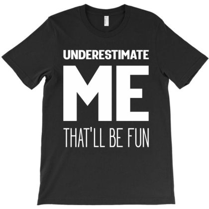 Underestimate Me That'll Be Fun - Motivational Quote T-shirt Designed By Diogo Calheiros