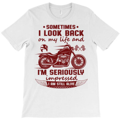 Funny Biker Sayings Sometimes I Look Back On My Life And I'm Seriously T-shirt Designed By Vip.pro123