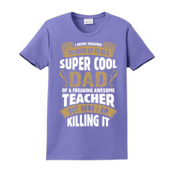 Super Cool Dad Of A Freaking Awesome Teacher Ladies Classic T-shirt Designed By Tshiart