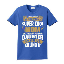 Super Cool Mom Of A Freaking Awesome Daughter Ladies Classic T-shirt Designed By Tshiart