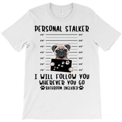 Pug Dog Personal Stalker I Will Follow You Wherever You Go Bathroom T-shirt Designed By Vip.pro123