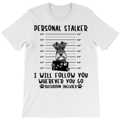 Schnauzer Personal Stalker I Will Follow You Wherever You Go Bathroom T-shirt Designed By Vip.pro123