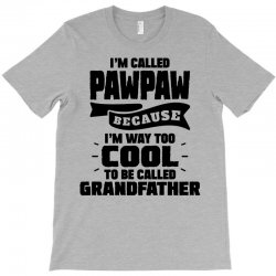 I'm Called Pawpaw Because I'm Way Too Cool To Be Called Grandfather T-Shirt | Artistshot