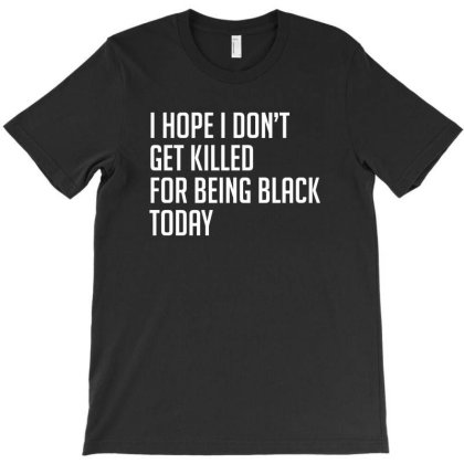 I Hope I Don't Get Killed For Being Black Today T-shirt Designed By Meza Design