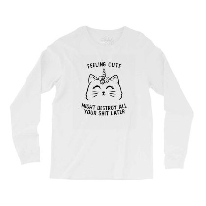 Feeling Cute Might Destroy All Your Shit Later Funny Cute Gift Long Sleeve Shirts Designed By Koalastudio