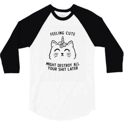 Feeling Cute Might Destroy All Your Shit Later Funny Cute Gift 3/4 Sleeve Shirt Designed By Koalastudio