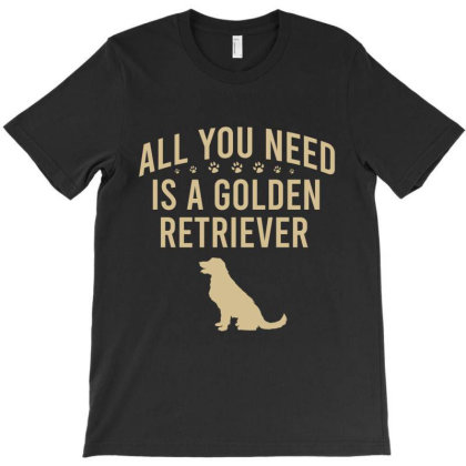 All You Need Is A Golden Retriever T-shirt Designed By Cypryanus