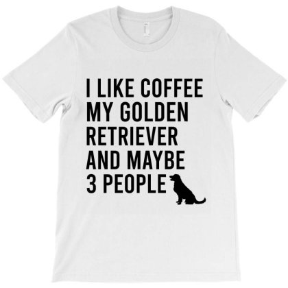 I Like Coffee My Golden Retriever And Maybe 3 People T-shirt Designed By Cypryanus