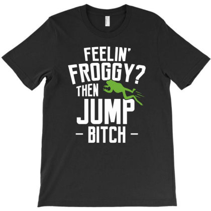 Feelin' Froggy  Then Jump Bitch T-shirt Designed By Anma4547