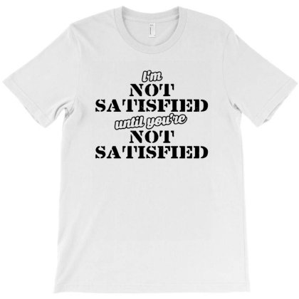 Funny Im Not Satisfied Until You're Not Satisfied T-shirt Designed By Anma4547