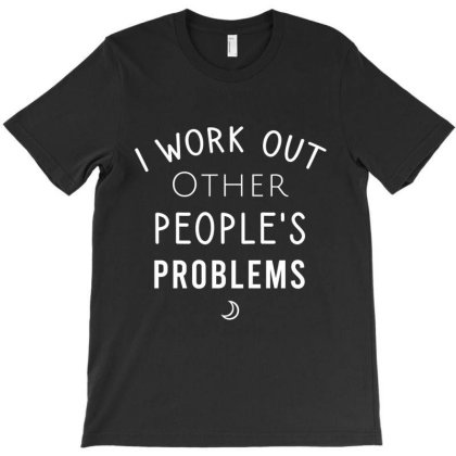 I Work Out Other People's Problems T-shirt Designed By Cypryanus