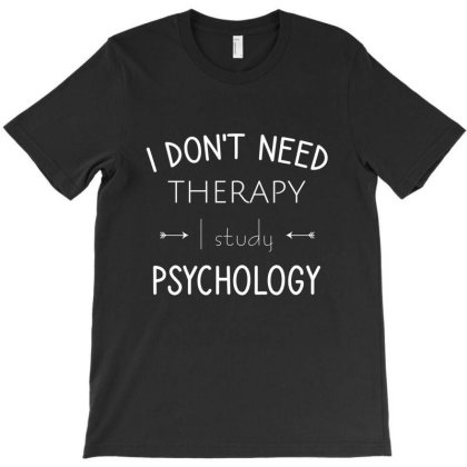 I Don't Need Therapy I Study Psychology T-shirt Designed By Cypryanus