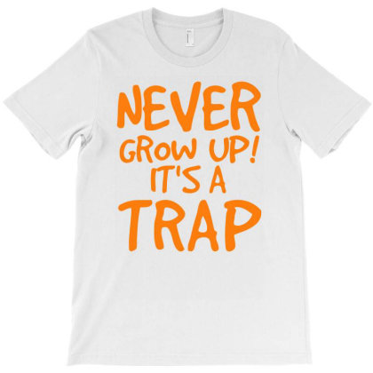 Never Grow Up It's A Trap T-shirt Designed By Anma4547