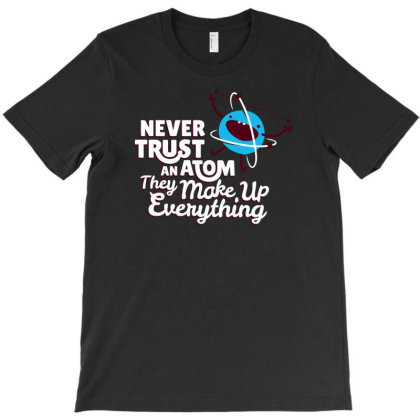 Never Trust An Atom, They Make Up Everything T-shirt Designed By Anma4547