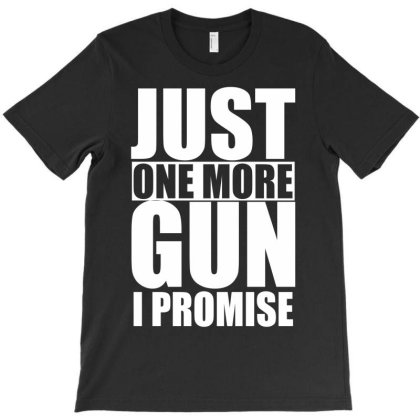 Just One More Gun I Promise T-shirt Designed By G3ry