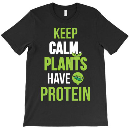 Keep Calm Plants Have Protein Funny T-shirt Designed By G3ry