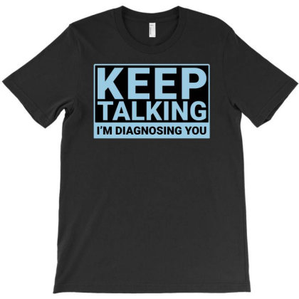 Keep Talking I M Diagnosing You Funny T-shirt Designed By G3ry