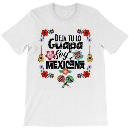 Deja Tu Lo Guapa Soy Mexicana T-shirt Designed By Tiococacola
