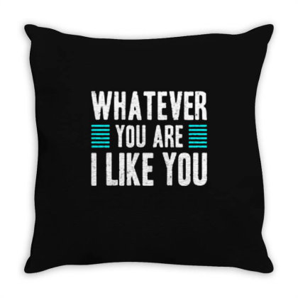Whatever You Are I Like You Throw Pillow Designed By Nurart