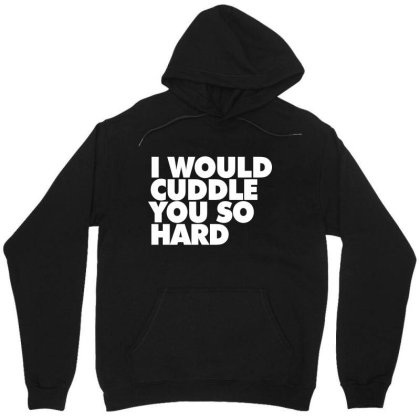 I Would Cuddle You So Hard Unisex Hoodie Designed By Victor_33