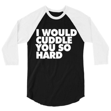 I Would Cuddle You So Hard 3/4 Sleeve Shirt Designed By Victor_33