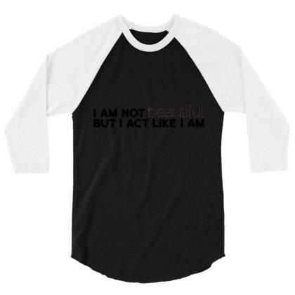 I Am Not Beautiful But I Act Like I Am 3/4 Sleeve Shirt Designed By Victor_33