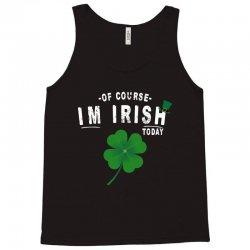 of course i'm irish today Tank Top   Artistshot