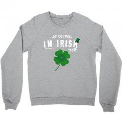 of course i'm irish today Crewneck Sweatshirt   Artistshot