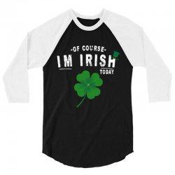 of course i'm irish today 3/4 Sleeve Shirt   Artistshot