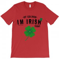 of course i'm irish today T-Shirt | Artistshot