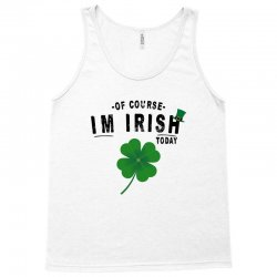 of course i'm irish today Tank Top | Artistshot