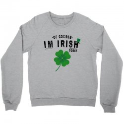 of course i'm irish today Crewneck Sweatshirt | Artistshot
