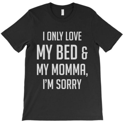 I Only Love My Bed And My Momma I'm Sorry T-shirt Designed By Allstar