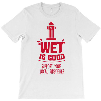 Wet Is Good Support Your Local Firefighter T-shirt Designed By Anma4547